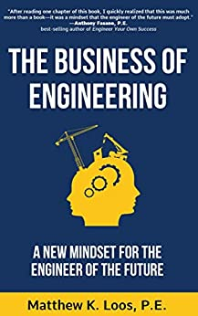 The Business of Engineering: A New Mindset for the Engineer of the Future by [Matthew Loos]