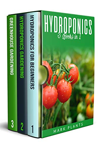 Hydroponics: 3 Books in1: A Pratical Beginners Guide, Hydroponics Garden and Greenhouse Gardening. How to Grow Vegetables, Fruits and Herbs in Your Own Sustainable Garden All-Year- Round by [Mark Plants]