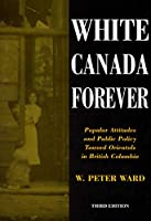 White Canada Forever: Popular Attitudes and Public Policy Toward Orientals in British Columbia (McGill-Queen's Studies in Ethnic History; Series One)