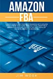 Amazon FBA: How to Launch an E-Commerce Business with Amazon FBA. A Step by Step Guide to Build a Real Profitable Business in 2019 and 2020 with the most Popular Online Business for Beginners