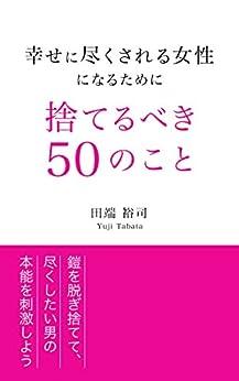 [田端裕司]の幸せに尽くされる女性になるために捨てるべき50のこと: 鎧を脱ぎ捨てて尽くしたい男の本能を刺激しよう