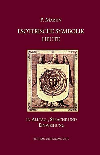 Esoterische Symbolik heute im Licht des Alltags, der Sprache und des Wegs gnostischer Selbsteinweihung: In Alltag, Sprache und Einweihung