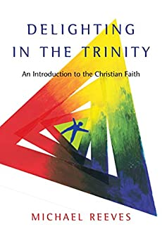 Delighting in the Trinity: An Introduction to the Christian Faith by [Michael Reeves]