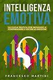 Intelligenza Emotiva: La guida per comprendere e gestire le emozioni. Rivoluziona la tua vita in ambito lavorativo e personale migliorando la tua Intelligenza Emotiva