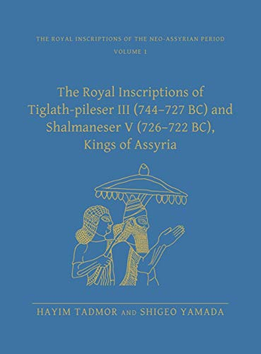 The Royal Inscriptions of Tiglath-Pileser III (744-727 BC) and Shalmaneser V (726-722 BC), Kings of Assyria (Royal Inscriptions of the Neo-Assyrian Period)
