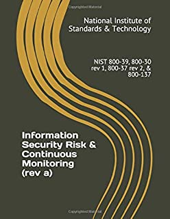 Information Security Risk & Continuous Monitoring (rev a): NIST 800-39, 800-30 rev 1, 800-37 rev 2, & 800-137