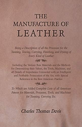 The Manufacture of Leather - Being a Description of all the Processes for the Tanning, Tawing, Currying, Finishing, and Dyeing of Every Kind of ... Determining their Values, the Tools, Machines