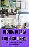DECORAR TU CASA CON POCO DINERO: DECORAR PUEDE SER DIVERTIDO Y GRATIFICANTE