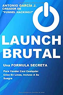 Launch Brutal: Una Fórmula Secreta Para Vender Casi Cualquier Cosa En Línea, Incluso A Su Suegra