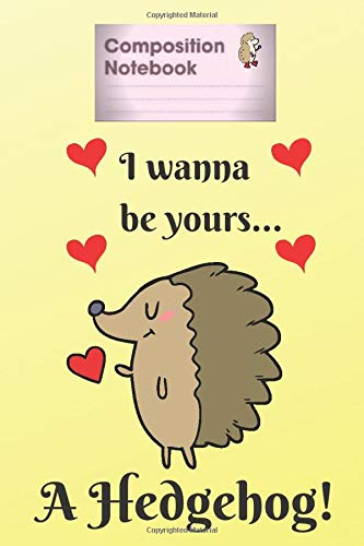 Composition Notebook: I wanna be yours a Hedgehog, Journal Notebook To Write In For Notes, Learn English, 6