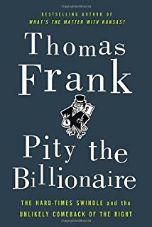 Pity the Billionaire: The Hard-Times Swindle and the Unlikely Comeback of the Right by Frank Thomas unknown Edition [Hardcover(2012)]