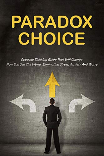 Paradox Choice: Opposite Thinking Guide That Will Change How You See The World, Eliminating Stress, Anxiety And Worry: Reverse Thinking Technique (English Edition)