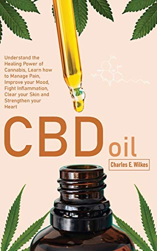 CBD Oil: Understand the Healing Power of Cannabis, Learn how to Manage Pain, Improve your Mood, Fight Inflammation, Clear your Skin and Strengthen your Heart
