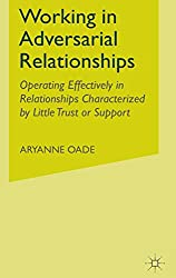 Working in Adversarial Relationships: Operating Effectively in Relationships Characterized by Little Trust or Support: Aryanne Oade