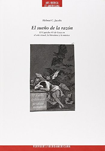El sueño de la razón: el capricho 43 de Goya en el arte visual, la literatura y la música (Ars Iberica et Americana)