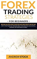 Forex Trading Strategies For Beginners: Become An Intelligent Investor And Earn Profits Day By Day With This Financial Freedom Bible For Creating A Successful Business. (Options And Futures)