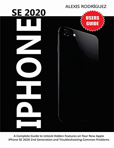 IPHONE SE 2020 USERS GUIDE: A Complete Guide to Unlock Hidden Features on Your New Apple iPhone SE 2020 2nd Generation and Troubleshooting Common Problems (English Edition)