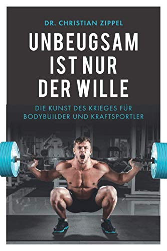 Unbeugsam ist nur der Wille: Die Kunst des Krieges für Bodybuilder und Kraftsportler