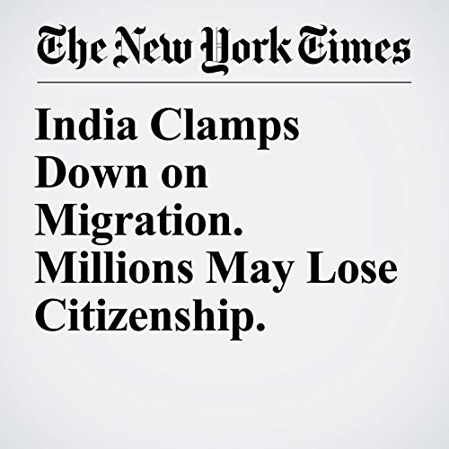India Clamps Down on Migration. Millions May Lose Citizenship. copertina