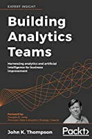 Building Analytics Teams: Harnessing analytics and artificial intelligence for business improvement Front Cover