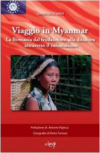 Viaggio in Myanmar. La Birmania dal feudalesimo alla dittatura attraverso il colonialismo. Ediz. illustrata