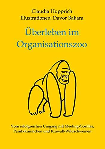 Überleben Im Organisationszoo: Vom erfolgreichen Umgang mit Meeting-Gorillas, Panik-Kaninchen und Krawall-Wildschweinen