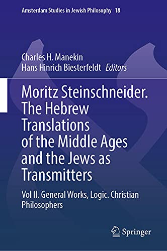 Moritz Steinschneider. the Hebrew Translations of the Middle Ages and the Jews as Transmitters: Vol II. General Works. Logic. Christian Philosophers: 18 (Amsterdam Studies in Jewish Philosophy)