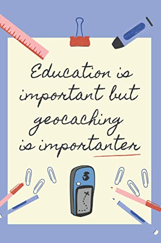 EDUCATION IS IMPORTANT BUT GEOCACHING IS IMPORTANTER: BLANK LINED NOTEBOOK | NOTEPAD, DIARY, JOURNAL | GIFTS FOR GYMKHANA GPS LOVERS