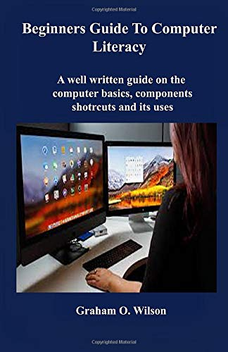 Beginners Guide to Computer Literacy: A well written guide on the computer basics, component, shortcuts and its uses