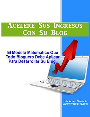 Acelere Sus Ingresos Con Su Blog: El modelo matemático que todo bloguero debe aplicar para desarrollar su blog (Gane dinero en internet nº 4) (Spanish Edition)