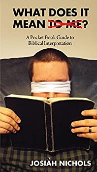 What Does It Mean To Me: A Pocket Book Guide to Biblical Interpretation by [Josiah Nichols]