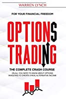 Options Trading: For Your Financial Freedom. The Complete Crash Course on All You Need to Know about Options Investing to Create a Real Alternative Income