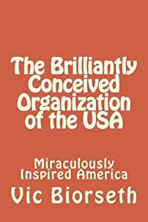 The Brilliantly Conceived Organization of the USA: Concept and Design of the World's First And Only Anti-Tyrannical Govern...