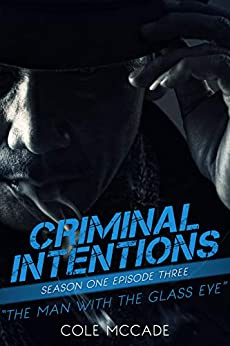 CRIMINAL INTENTIONS: Season One, Episode Three: THE MAN WITH THE GLASS EYE by [Cole McCade]