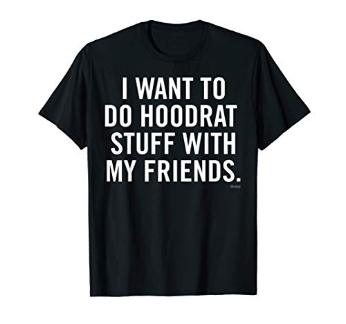 I want to do Hoodrat Stuff with my Friends Funny T-Shirt