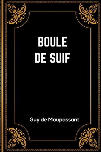 Boule de Suif: Guy de Maupassant | + 11 Autres Nouvelles | 141 Pages | Édition Complète et Annotée | 15.24 x 22.86 cm