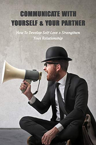 Communicate With Yourself & Your Partner: How To Develop Self-Love & Strengthen Your Relationship: Communication Skills Training (English Edition)
