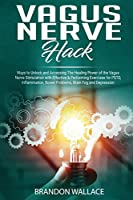 Vagus Nerve Hack: Ways to Unlock and Accessing The Healing Power of The Vagus Nerve Stimulation with Effective & Performing Exercises for PSTD, Inflammation, Bowel Problem, Brain Fog and Depression