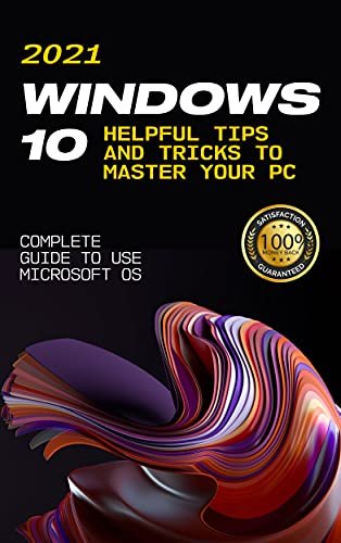 Windows 10: 2021 Complete Guide to Use Microsoft OS. 10 Helpful Tips and Tricks to Master your PC (English Edition)