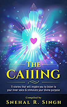 The Ca111ng: 11 Stories that Will Inspire You to Listen to Your Inner Voice & Stimulate Your Divine Purpose by [Snehal R Singh]