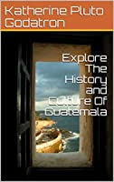 Explore The History and Culture Of Guatemala (English Edition)