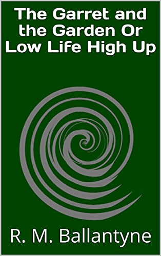 The Garret and the Garden Or Low Life High Up (English Edition)