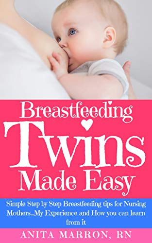 BREASTFEEDING TWINS MADE EASY: Simple Step by Step Breastfeeding Tips For Nursing Mothers...My Experience and How you can learn from it.