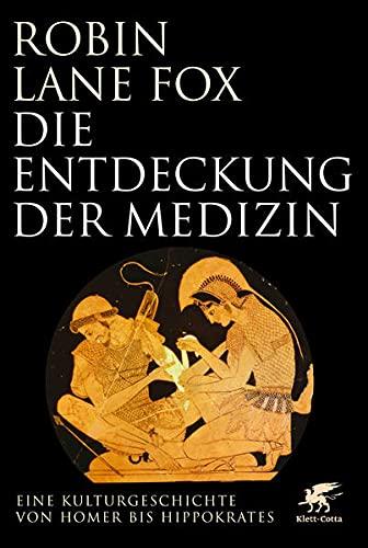 Die Entdeckung der Medizin: Eine Kulturgeschichte von Homer bis Hippokrates