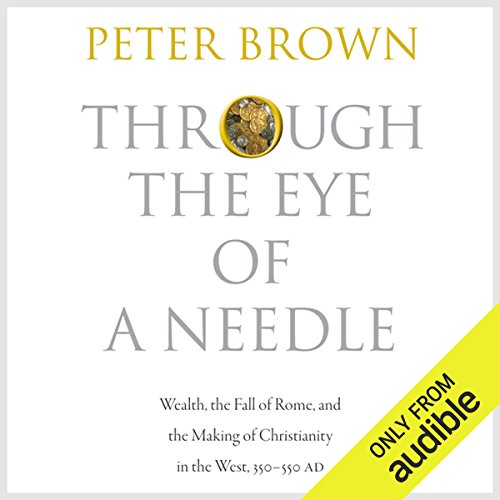 Through the Eye of a Needle: Wealth, the Fall of Rome, and the Making of Christianity in the West, 350-550 AD cover art