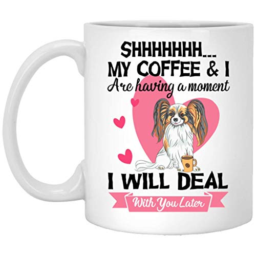 Shhh My Coffee and I are Having a Moment I Will Deal with You Later Papillon Dog Valentine Day Mugs Handmade Funny 11oz Mug Best Birthday Gifts for Men Women (Valentine Mug)