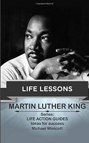 Martin Luther King: Life Lessons: Teachings from one of the most meaningful non violent leaders in the world