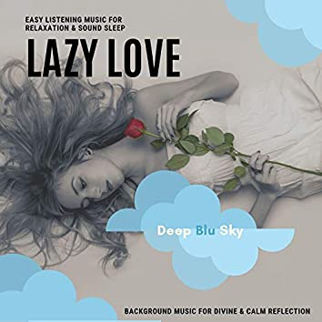 Lazy Love - Easy Listening Music For Relaxation & Sound Sleep (Background Music For Divine & Calm Reflection)