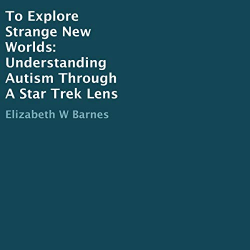 To Explore Strange New Worlds: Understanding Autism Through a Star Trek Lens audiobook cover art