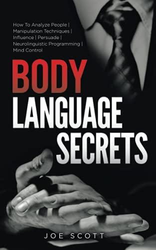 BODY LANGUAGE SECRETS: How To Analyze People   Manipulation Techniques   Influence   Persuade   Neurolinguistic Programming   Mind Control